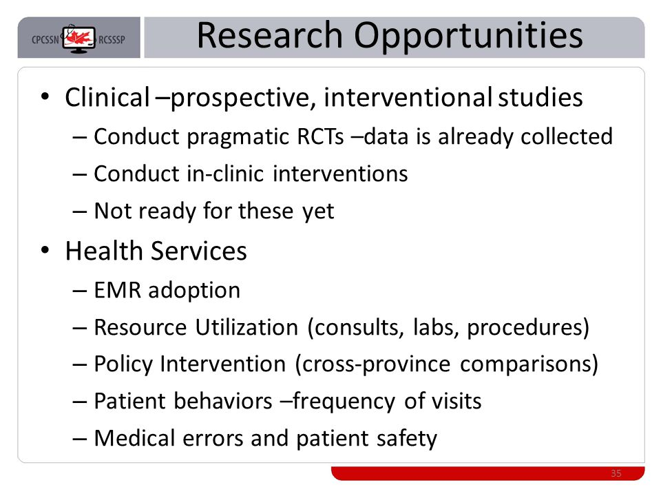 Research Opportunities Clinical –prospective, interventional studies – Conduct pragmatic RCTs –data is already collected – Conduct in-clinic interventions – Not ready for these yet Health Services – EMR adoption – Resource Utilization (consults, labs, procedures) – Policy Intervention (cross-province comparisons) – Patient behaviors –frequency of visits – Medical errors and patient safety 35