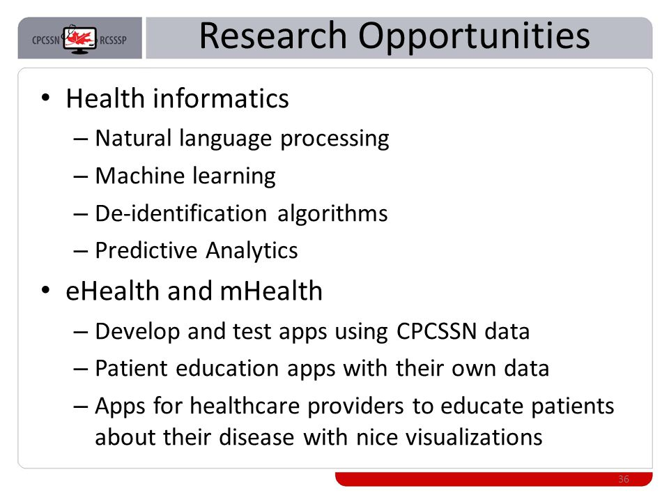 Research Opportunities Health informatics – Natural language processing – Machine learning – De-identification algorithms – Predictive Analytics eHealth and mHealth – Develop and test apps using CPCSSN data – Patient education apps with their own data – Apps for healthcare providers to educate patients about their disease with nice visualizations 36