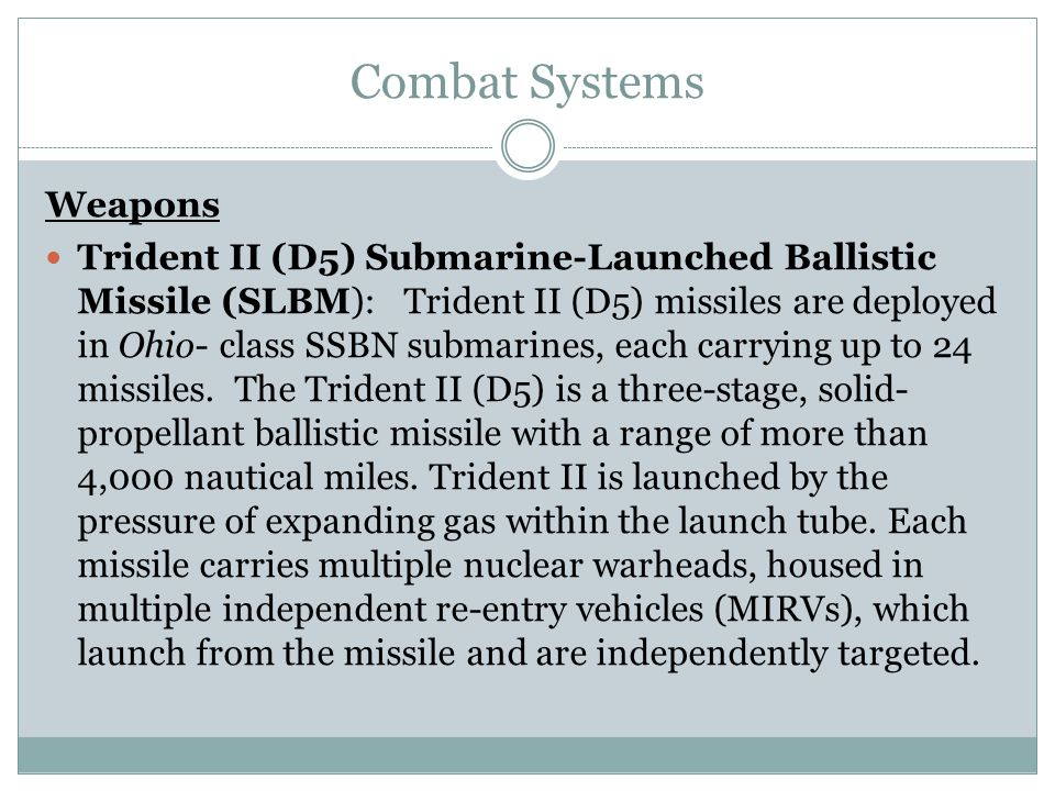 Combat Systems Weapons Trident II (D5) Submarine-Launched Ballistic Missile (SLBM): Trident II (D5) missiles are deployed in Ohio- class SSBN submarin