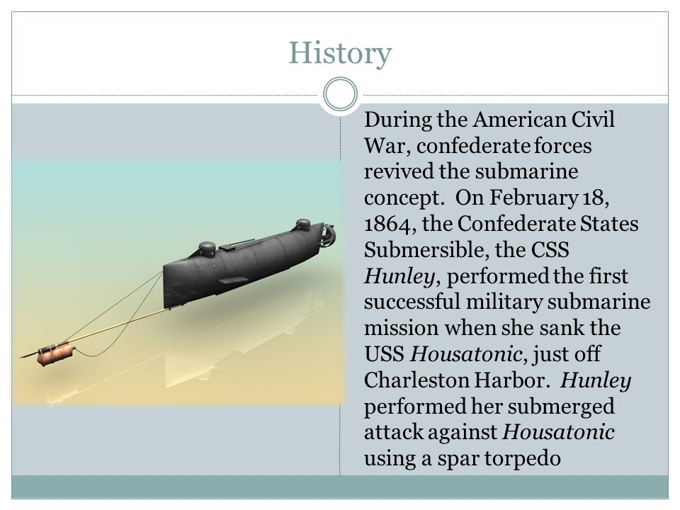 History During the American Civil War, confederate forces revived the submarine concept. On February 18, 1864, the Confederate States Submersible, the