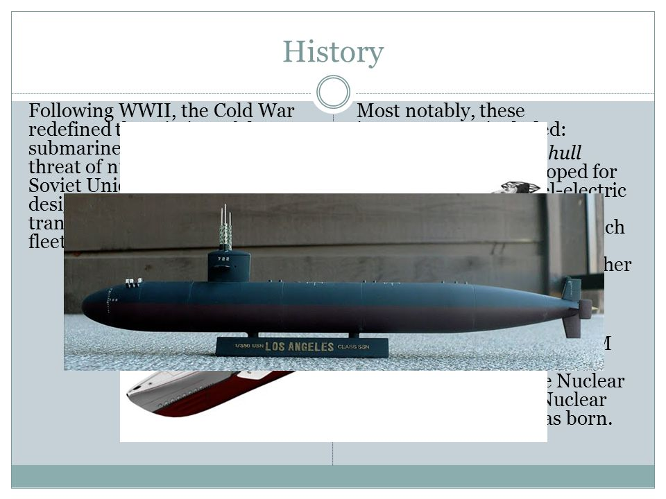History Following WWII, the Cold War redefined the mission of the submarine. Against the rising threat of nuclear war with the Soviet Union, several c