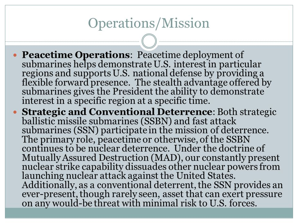 Operations/Mission Peacetime Operations: Peacetime deployment of submarines helps demonstrate U.S. interest in particular regions and supports U.S. na