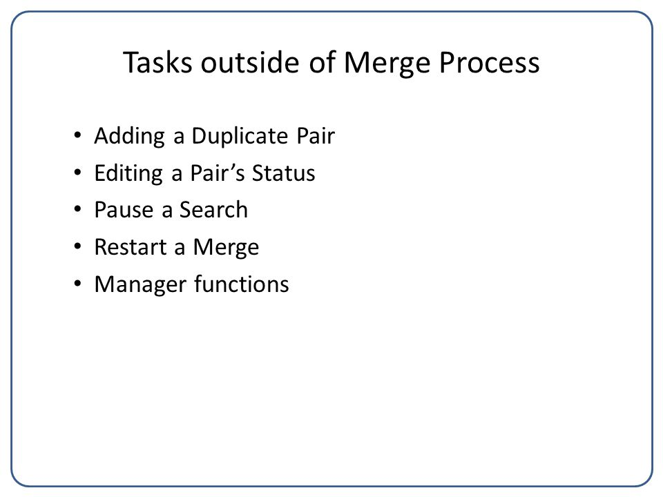Tasks outside of Merge Process Adding a Duplicate Pair Editing a Pair's Status Pause a Search Restart a Merge Manager functions