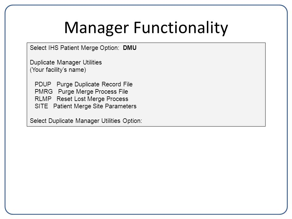 Manager Functionality Select IHS Patient Merge Option: DMU Duplicate Manager Utilities (Your facility's name) PDUP Purge Duplicate Record File PMRG Purge Merge Process File RLMP Reset Lost Merge Process SITE Patient Merge Site Parameters Select Duplicate Manager Utilities Option: