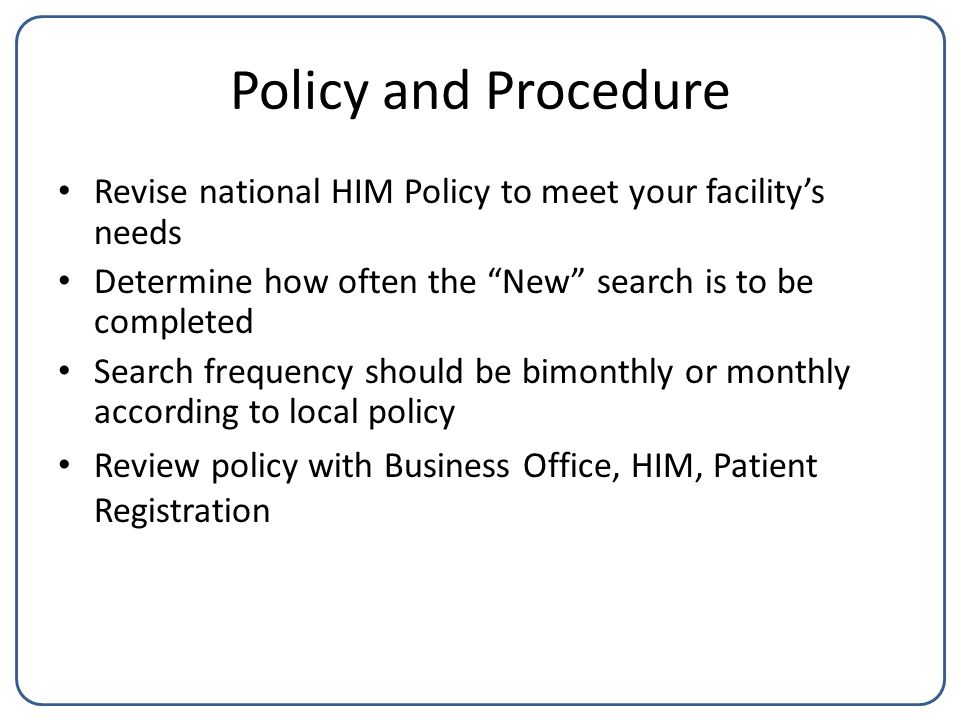 Policy and Procedure Revise national HIM Policy to meet your facility's needs Determine how often the New search is to be completed Search frequency should be bimonthly or monthly according to local policy Review policy with Business Office, HIM, Patient Registration