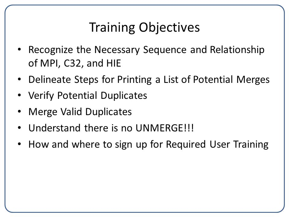 Training Objectives Recognize the Necessary Sequence and Relationship of MPI, C32, and HIE Delineate Steps for Printing a List of Potential Merges Verify Potential Duplicates Merge Valid Duplicates Understand there is no UNMERGE!!.