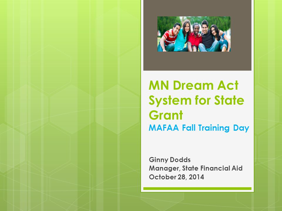 MN Dream Act System for State Grant MAFAA Fall Training Day Ginny Dodds Manager, State Financial Aid October 28, 2014