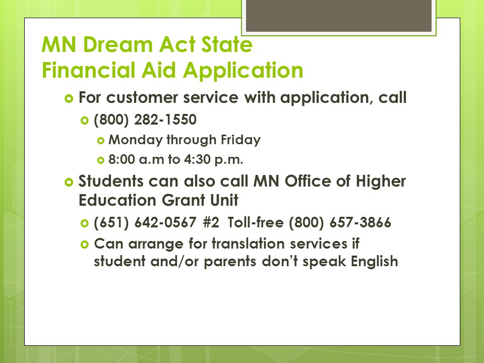 MN Dream Act State Financial Aid Application  For customer service with application, call  (800) 282-1550  Monday through Friday  8:00 a.m to 4:30 p.m.
