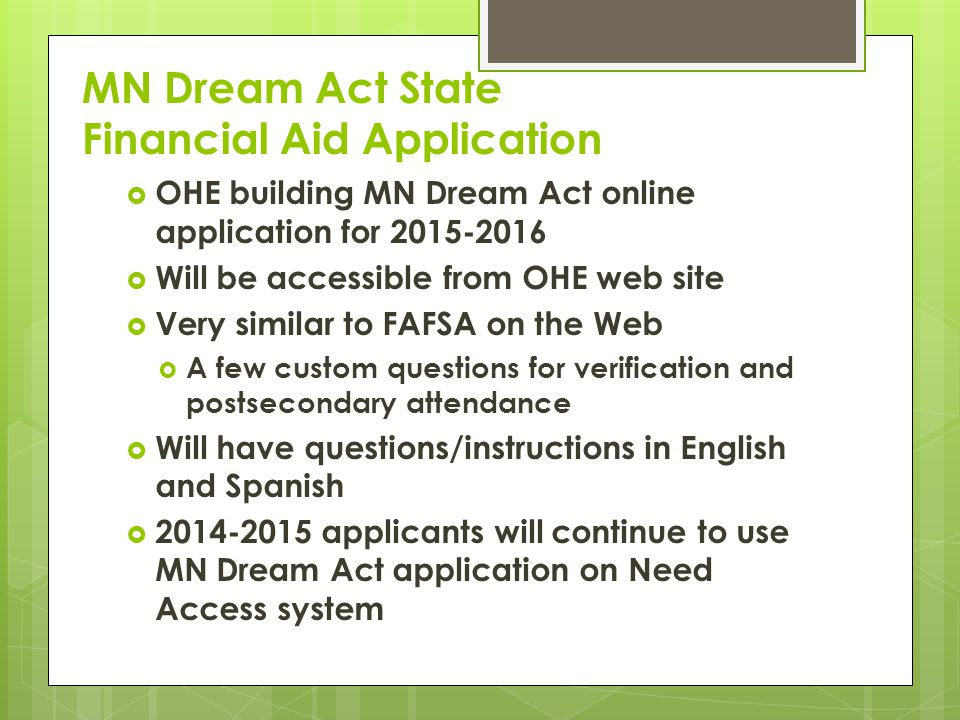 MN Dream Act State Financial Aid Application  OHE building MN Dream Act online application for 2015-2016  Will be accessible from OHE web site  Very similar to FAFSA on the Web  A few custom questions for verification and postsecondary attendance  Will have questions/instructions in English and Spanish  2014-2015 applicants will continue to use MN Dream Act application on Need Access system