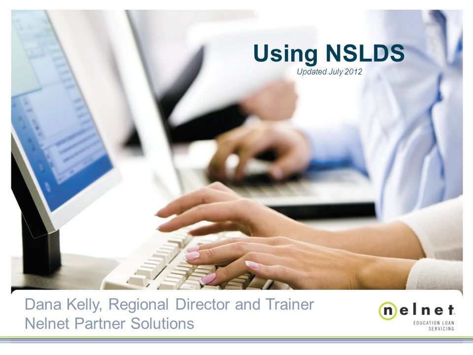 Dana Kelly, Regional Director and Trainer Nelnet Partner Solutions Using NSLDS Updated July 2012