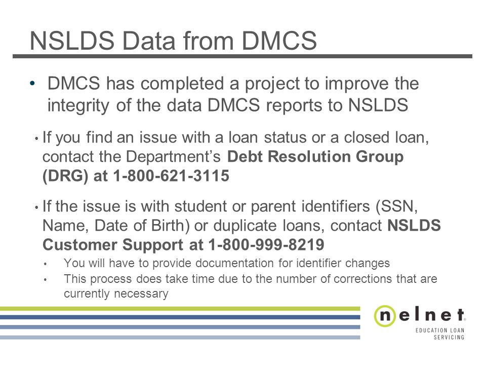 NSLDS Data from DMCS DMCS has completed a project to improve the integrity of the data DMCS reports to NSLDS If you find an issue with a loan status o