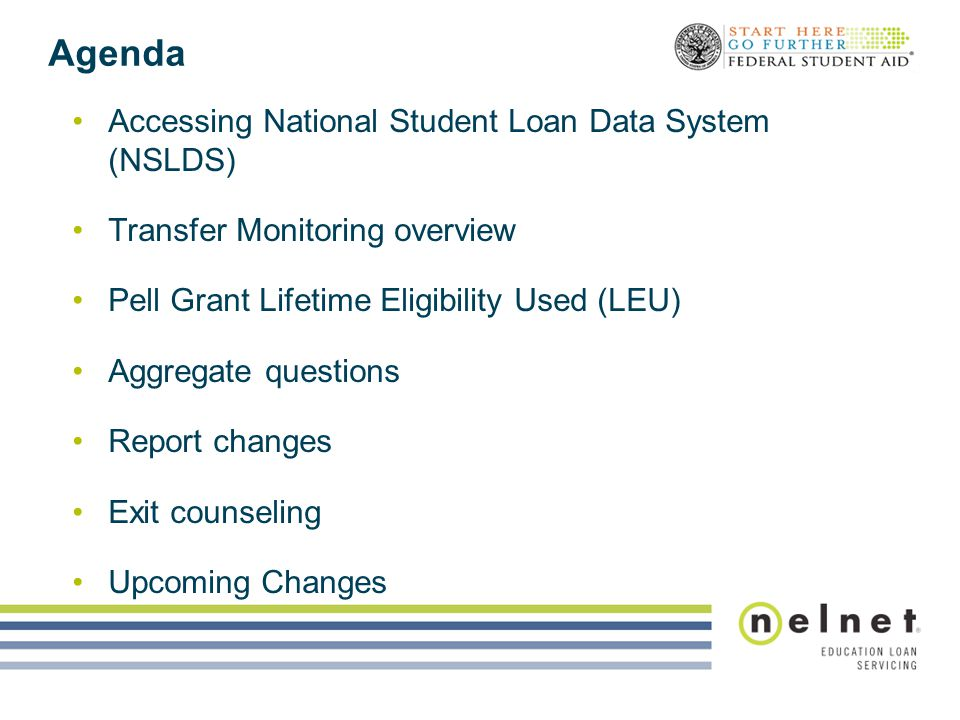 Agenda Accessing National Student Loan Data System (NSLDS) Transfer Monitoring overview Pell Grant Lifetime Eligibility Used (LEU) Aggregate questions Report changes Exit counseling Upcoming Changes