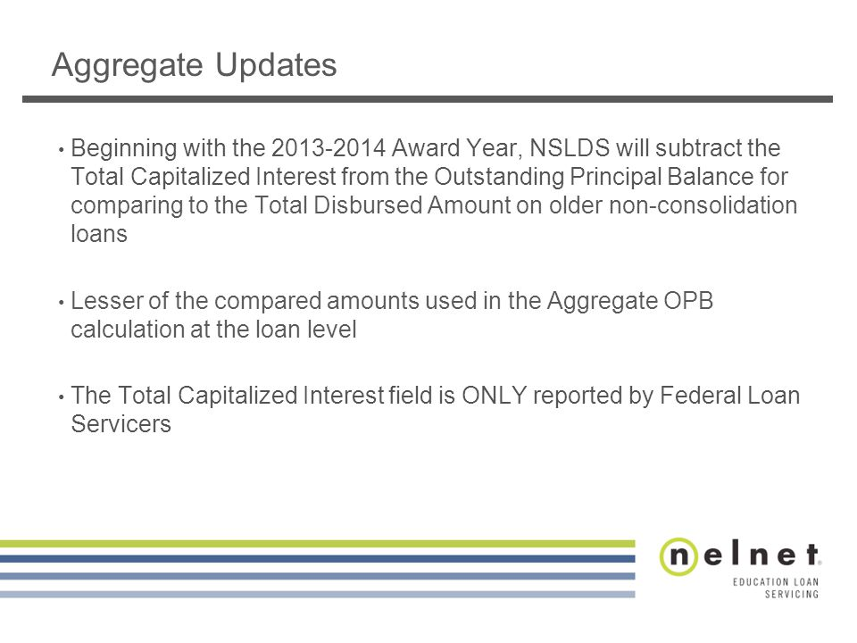 Aggregate Updates Beginning with the 2013-2014 Award Year, NSLDS will subtract the Total Capitalized Interest from the Outstanding Principal Balance for comparing to the Total Disbursed Amount on older non-consolidation loans Lesser of the compared amounts used in the Aggregate OPB calculation at the loan level The Total Capitalized Interest field is ONLY reported by Federal Loan Servicers
