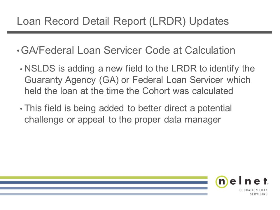 Loan Record Detail Report (LRDR) Updates GA/Federal Loan Servicer Code at Calculation NSLDS is adding a new field to the LRDR to identify the Guaranty Agency (GA) or Federal Loan Servicer which held the loan at the time the Cohort was calculated This field is being added to better direct a potential challenge or appeal to the proper data manager