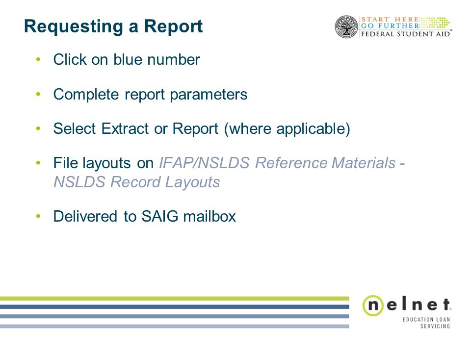 Requesting a Report Click on blue number Complete report parameters Select Extract or Report (where applicable) File layouts on IFAP/NSLDS Reference Materials - NSLDS Record Layouts Delivered to SAIG mailbox