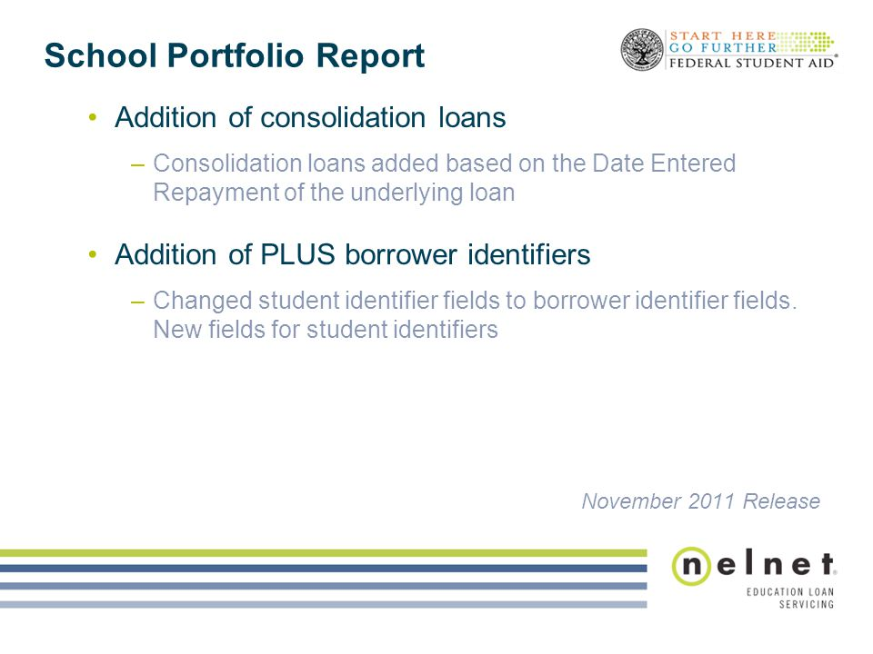 School Portfolio Report Addition of consolidation loans –Consolidation loans added based on the Date Entered Repayment of the underlying loan Addition of PLUS borrower identifiers –Changed student identifier fields to borrower identifier fields.