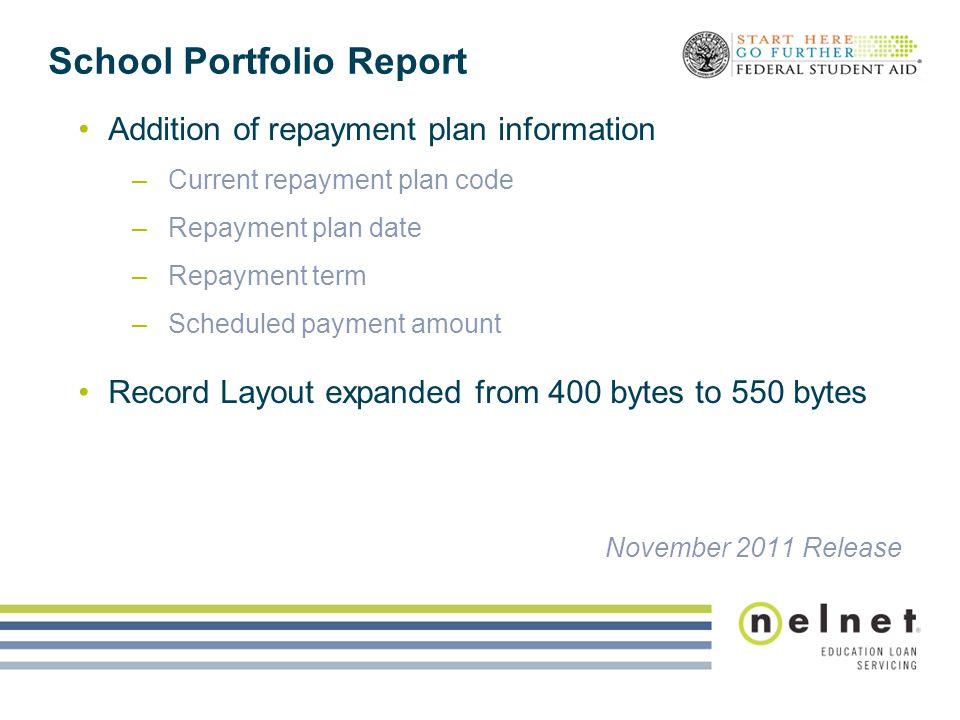 School Portfolio Report Addition of repayment plan information –Current repayment plan code –Repayment plan date –Repayment term –Scheduled payment am