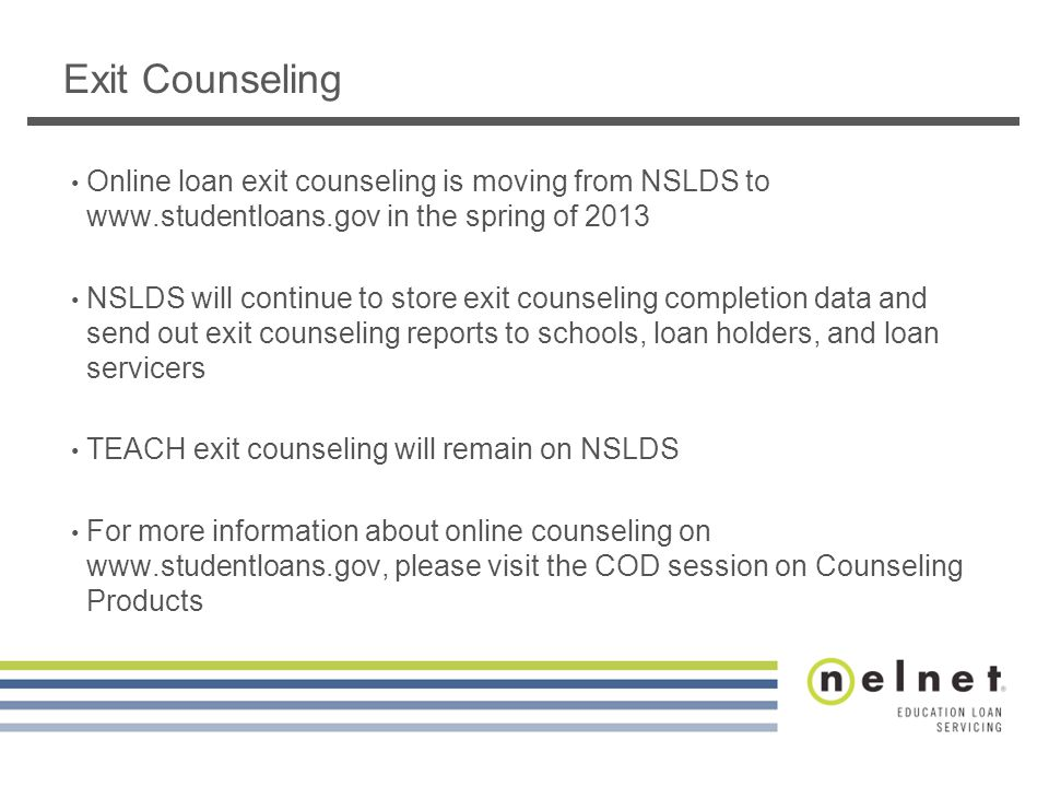 Online loan exit counseling is moving from NSLDS to www.studentloans.gov in the spring of 2013 NSLDS will continue to store exit counseling completion data and send out exit counseling reports to schools, loan holders, and loan servicers TEACH exit counseling will remain on NSLDS For more information about online counseling on www.studentloans.gov, please visit the COD session on Counseling Products