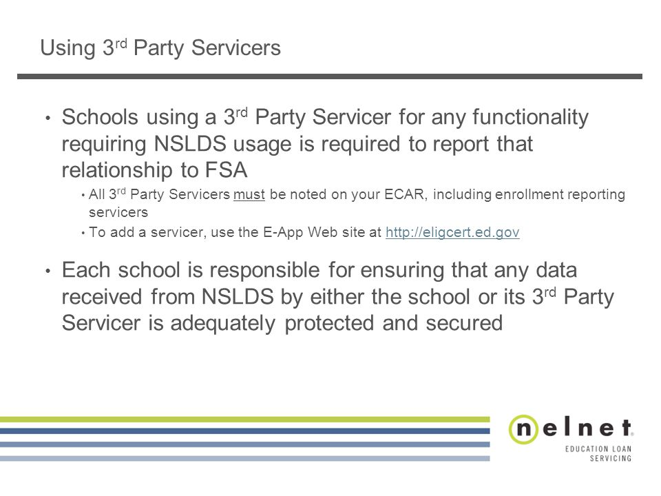 Using 3 rd Party Servicers Schools using a 3 rd Party Servicer for any functionality requiring NSLDS usage is required to report that relationship to