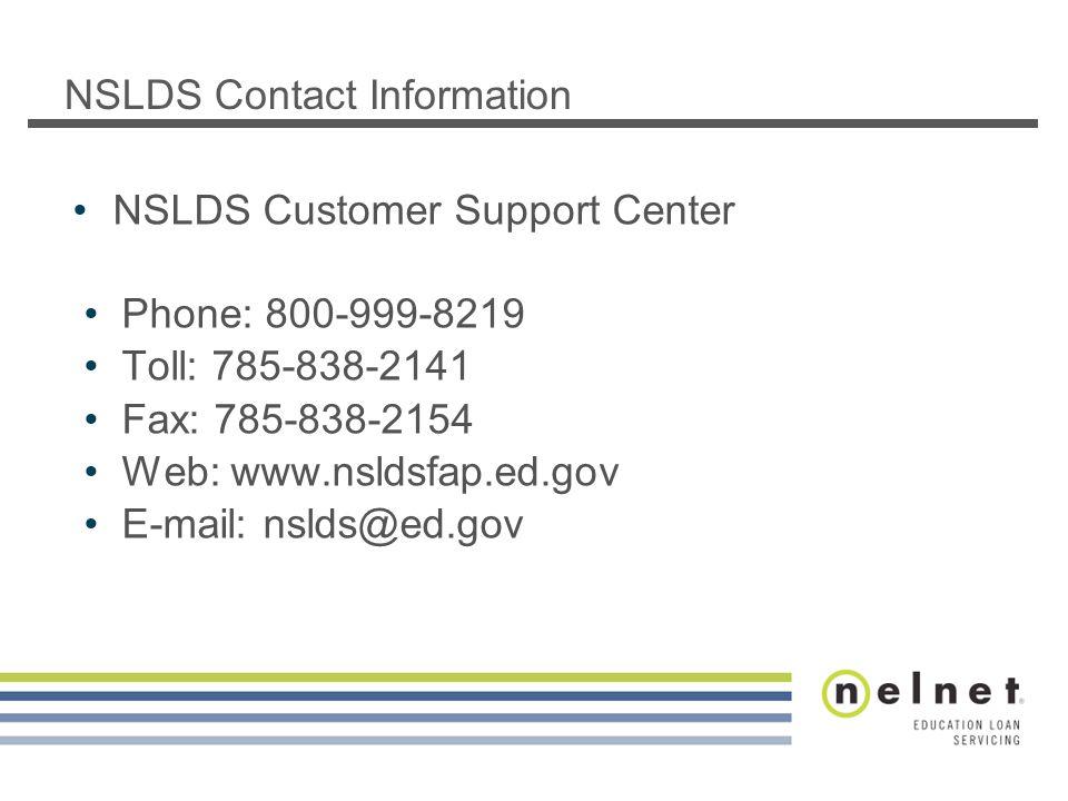 NSLDS Contact Information NSLDS Customer Support Center Phone: 800-999-8219 Toll: 785-838-2141 Fax: 785-838-2154 Web: www.nsldsfap.ed.gov E-mail: nsld