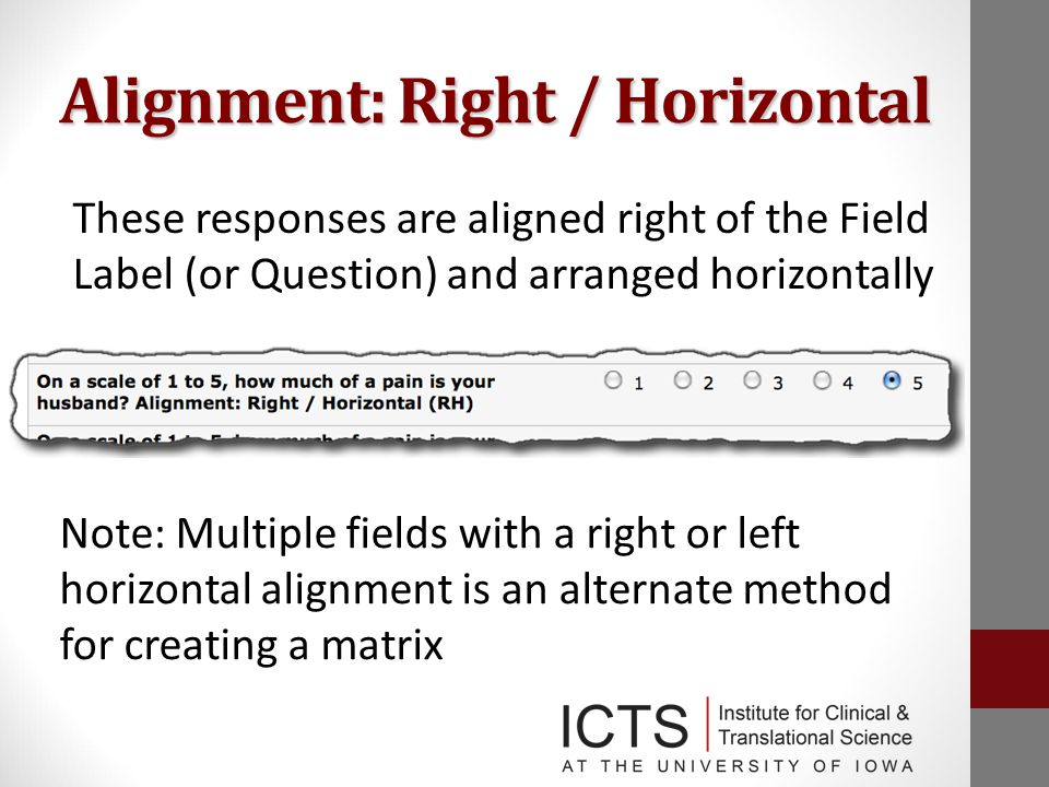 Alignment: Right / Horizontal These responses are aligned right of the Field Label (or Question) and arranged horizontally Note: Multiple fields with a right or left horizontal alignment is an alternate method for creating a matrix