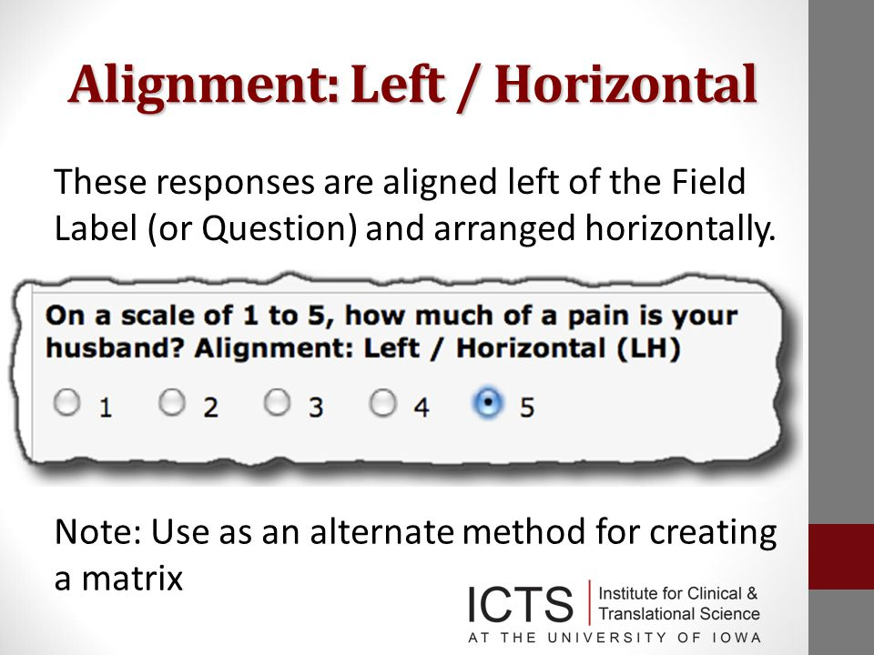 Alignment: Left / Horizontal These responses are aligned left of the Field Label (or Question) and arranged horizontally.