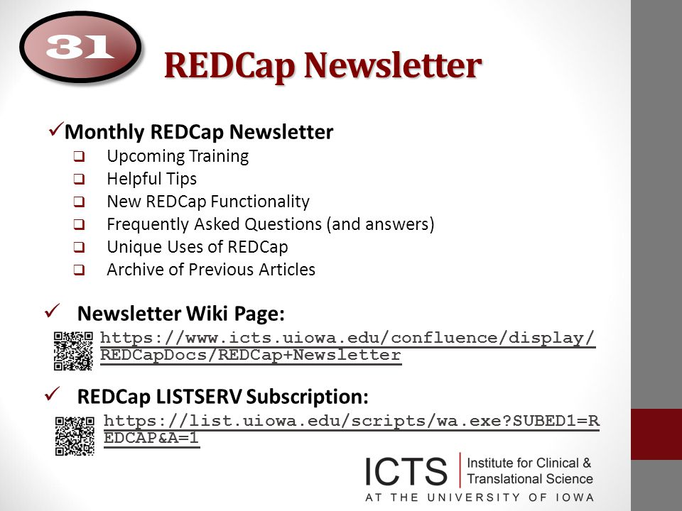 REDCap Newsletter Monthly REDCap Newsletter  Upcoming Training  Helpful Tips  New REDCap Functionality  Frequently Asked Questions (and answers)  Unique Uses of REDCap  Archive of Previous Articles Newsletter Wiki Page: https://www.icts.uiowa.edu/confluence/display/ REDCapDocs/REDCap+Newsletter REDCap LISTSERV Subscription: https://list.uiowa.edu/scripts/wa.exe SUBED1=R EDCAP&A=1 31