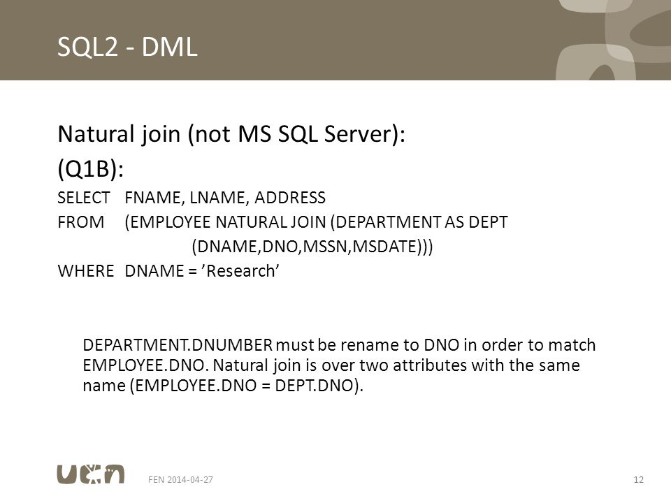 FEN 2014-04-2712 SQL2 - DML Natural join (not MS SQL Server): (Q1B): SELECTFNAME, LNAME, ADDRESS FROM(EMPLOYEE NATURAL JOIN (DEPARTMENT AS DEPT (DNAME,DNO,MSSN,MSDATE))) WHEREDNAME = 'Research' DEPARTMENT.DNUMBER must be rename to DNO in order to match EMPLOYEE.DNO.