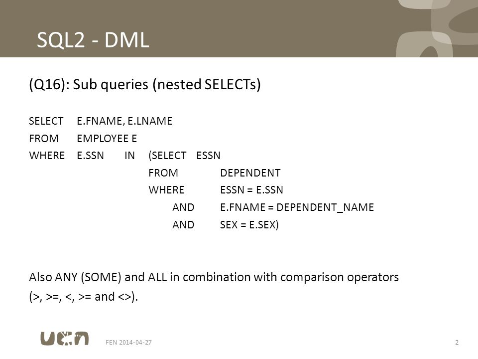 2 SQL2 - DML (Q16): Sub queries (nested SELECTs) SELECTE.FNAME, E.LNAME FROMEMPLOYEE E WHEREE.SSNIN(SELECTESSN FROMDEPENDENT WHEREESSN = E.SSN ANDE.FNAME = DEPENDENT_NAME ANDSEX = E.SEX) Also ANY (SOME) and ALL in combination with comparison operators (>, >=, = and <>).