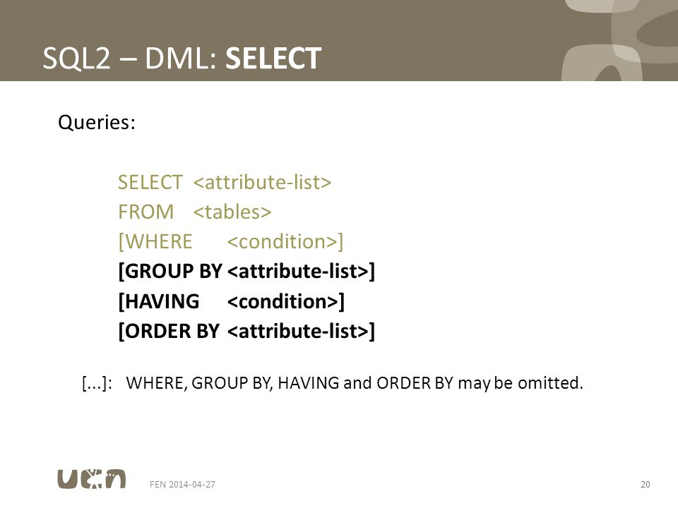 FEN 2014-04-2720 SQL2 – DML: SELECT Queries: SELECT FROM [WHERE ] [GROUP BY ] [HAVING ] [ORDER BY ] [...]:WHERE, GROUP BY, HAVING and ORDER BY may be omitted.