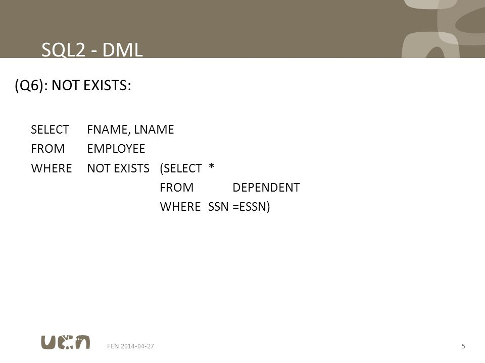 FEN 2014-04-275 SQL2 - DML (Q6): NOT EXISTS: SELECTFNAME, LNAME FROMEMPLOYEE WHERENOT EXISTS(SELECT* FROMDEPENDENT WHERESSN =ESSN)