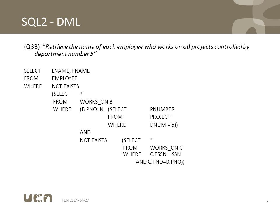 FEN 2014-04-278 SQL2 - DML (Q3B): Retrieve the name of each employee who works on all projects controlled by department number 5 SELECTLNAME, FNAME FROMEMPLOYEE WHERENOT EXISTS (SELECT* FROMWORKS_ON B WHERE(B.PNO IN(SELECTPNUMBER FROMPROJECT WHEREDNUM = 5)) AND NOT EXISTS(SELECT* FROMWORKS_ON C WHEREC.ESSN = SSN AND C.PNO=B.PNO))