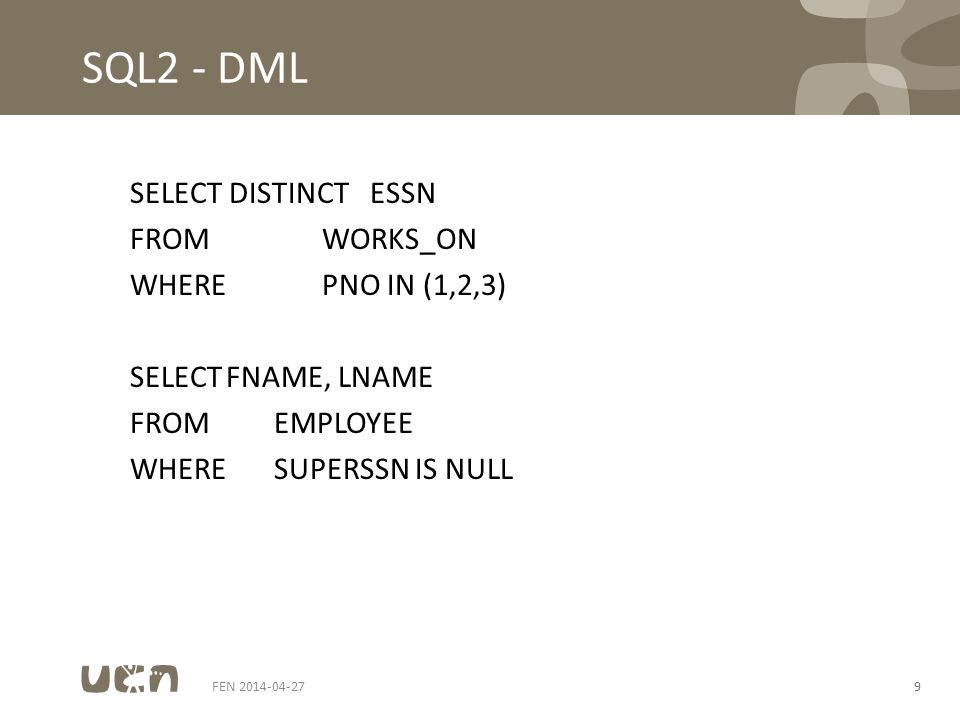 FEN 2014-04-279 SQL2 - DML SELECT DISTINCTESSN FROMWORKS_ON WHEREPNO IN (1,2,3) SELECTFNAME, LNAME FROMEMPLOYEE WHERESUPERSSN IS NULL