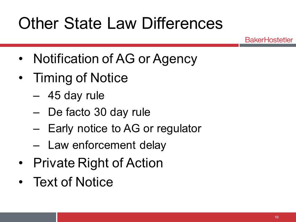 Other State Law Differences Notification of AG or Agency Timing of Notice –45 day rule –De facto 30 day rule –Early notice to AG or regulator –Law enforcement delay Private Right of Action Text of Notice 10