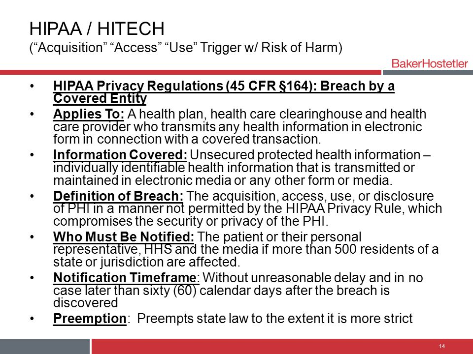 HIPAA / HITECH ( Acquisition Access Use Trigger w/ Risk of Harm) HIPAA Privacy Regulations (45 CFR §164): Breach by a Covered Entity Applies To: A health plan, health care clearinghouse and health care provider who transmits any health information in electronic form in connection with a covered transaction.