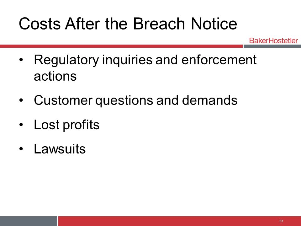 Costs After the Breach Notice Regulatory inquiries and enforcement actions Customer questions and demands Lost profits Lawsuits 23