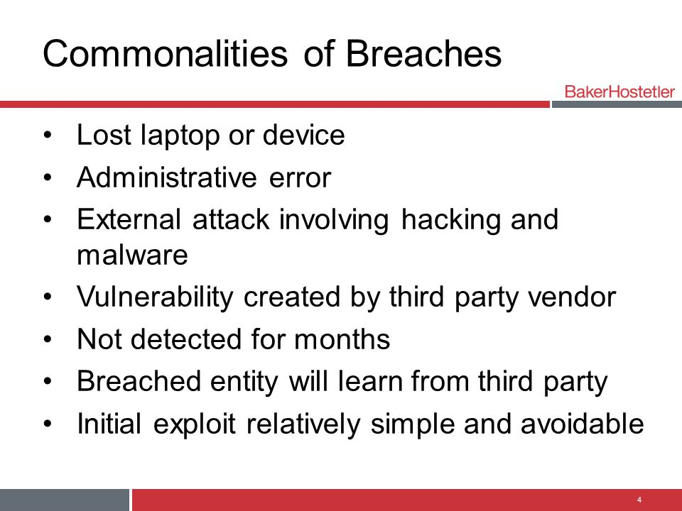 Commonalities of Breaches Lost laptop or device Administrative error External attack involving hacking and malware Vulnerability created by third party vendor Not detected for months Breached entity will learn from third party Initial exploit relatively simple and avoidable 4