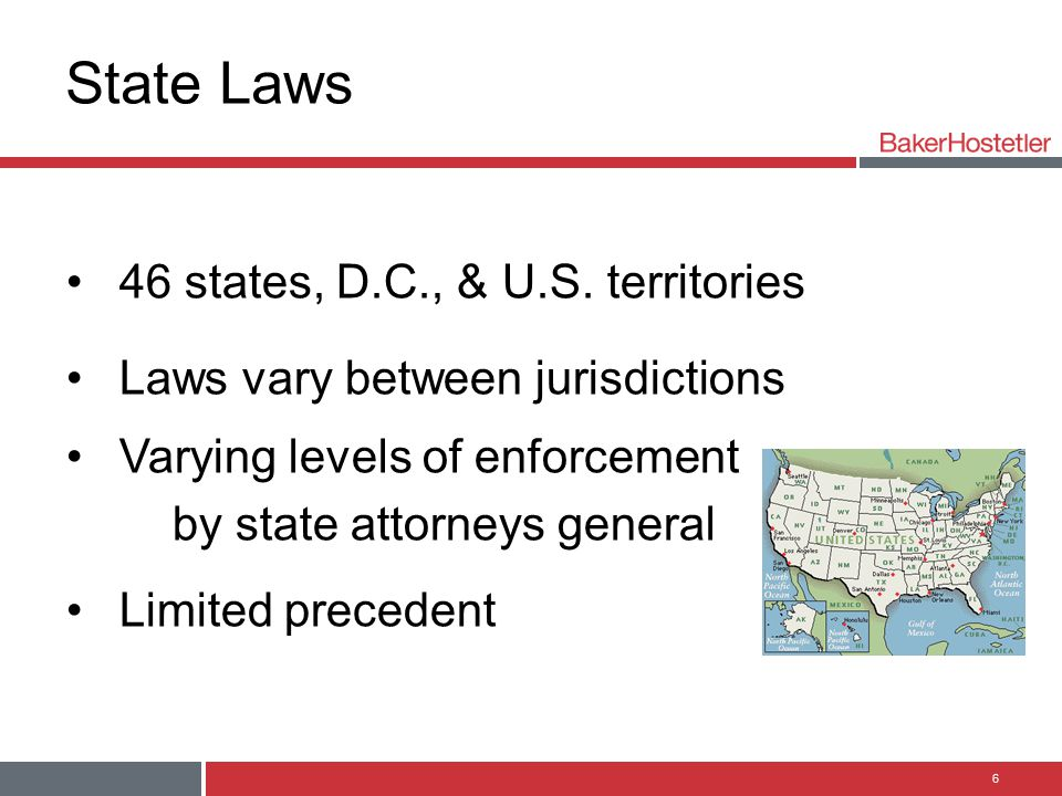 State Laws 46 states, D.C., & U.S. territories Laws vary between jurisdictions Varying levels of enforcement by state attorneys general Limited preced