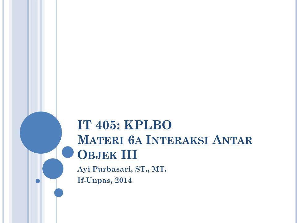 IT 405: KPLBO M ATERI 6 A I NTERAKSI A NTAR O BJEK III Ayi Purbasari, ST., MT. If-Unpas, 2014