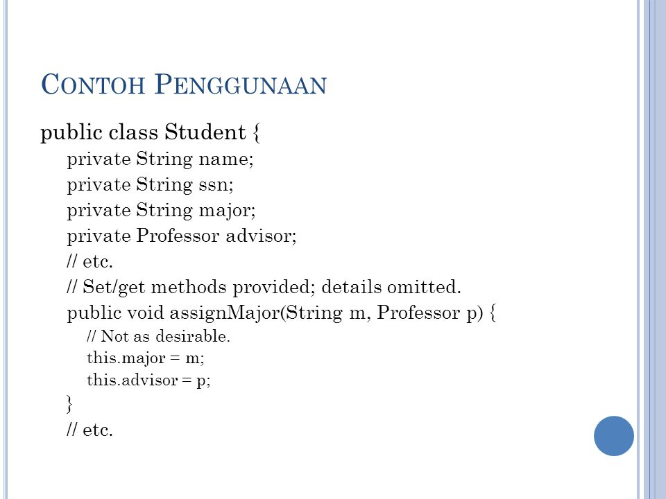 C ONTOH P ENGGUNAAN public class Student { private String name; private String ssn; private String major; private Professor advisor; // etc.