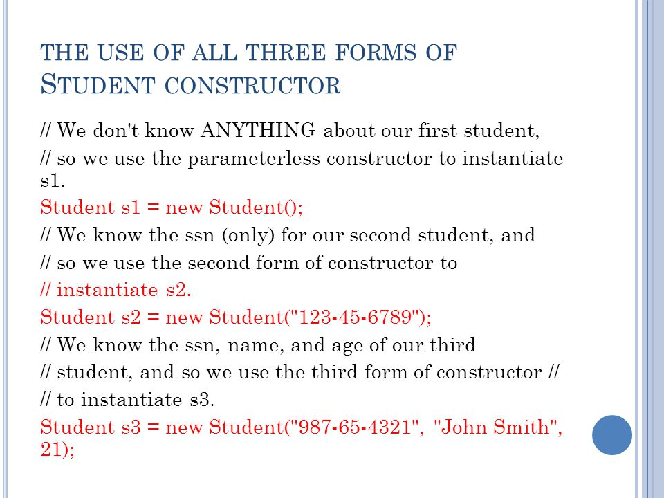THE USE OF ALL THREE FORMS OF S TUDENT CONSTRUCTOR // We don't know ANYTHING about our first student, // so we use the parameterless constructor to in