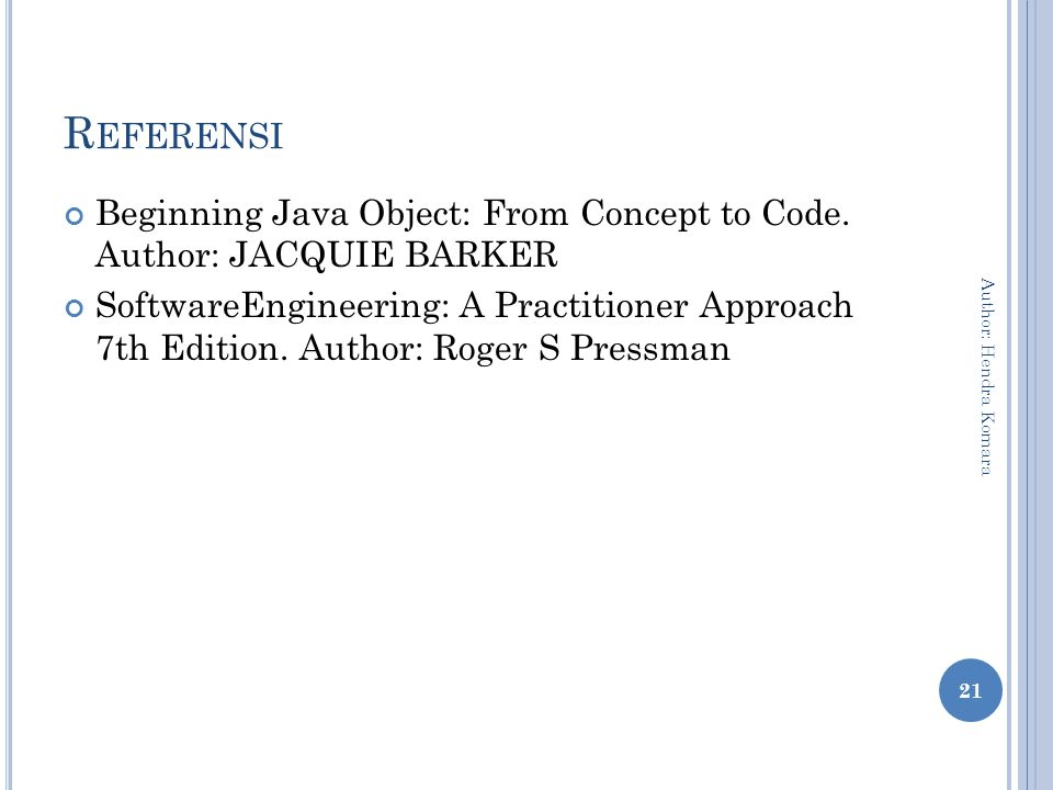 R EFERENSI Beginning Java Object: From Concept to Code. Author: JACQUIE BARKER SoftwareEngineering: A Practitioner Approach 7th Edition. Author: Roger