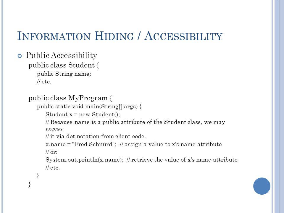 I NFORMATION H IDING / A CCESSIBILITY Public Accessibility public class Student { public String name; // etc.