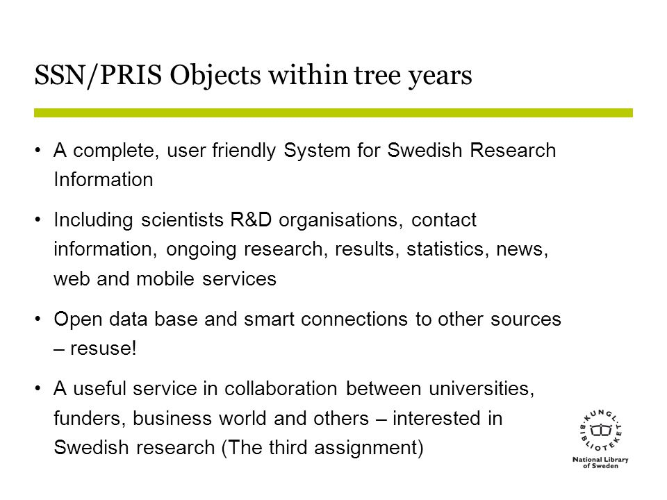SSN/PRIS Objects within tree years A complete, user friendly System for Swedish Research Information Including scientists R&D organisations, contact information, ongoing research, results, statistics, news, web and mobile services Open data base and smart connections to other sources – resuse.