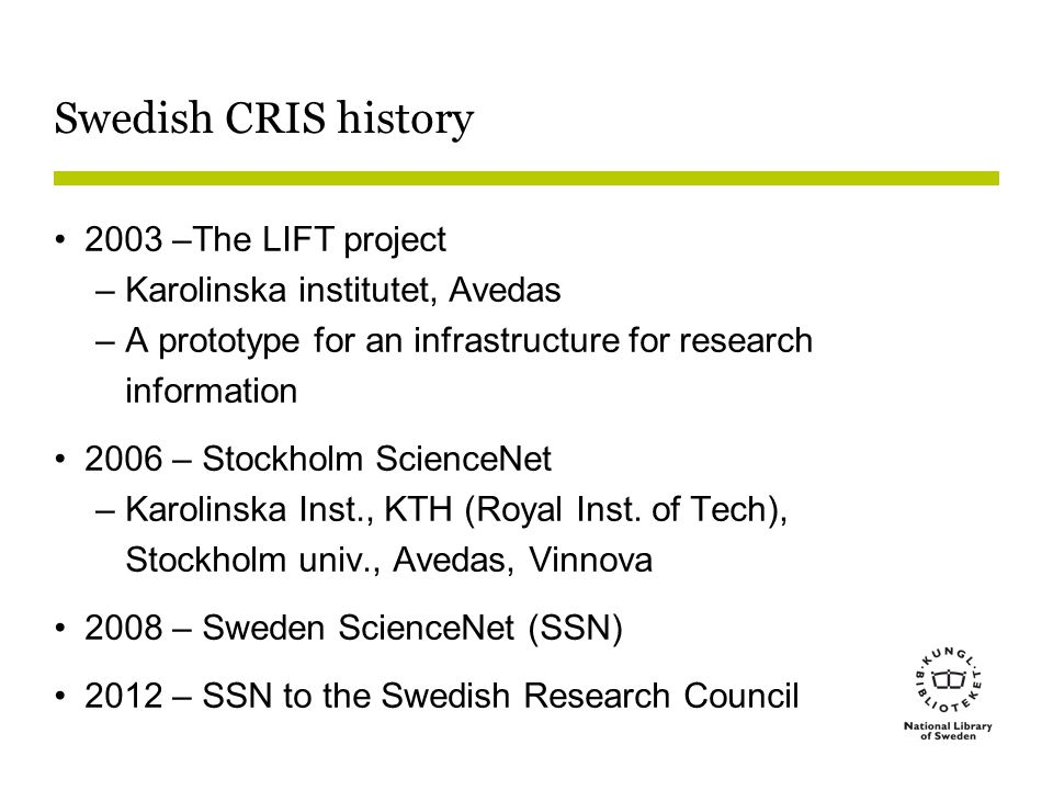Swedish CRIS history 2003 –The LIFT project –Karolinska institutet, Avedas –A prototype for an infrastructure for research information 2006 – Stockholm ScienceNet –Karolinska Inst., KTH (Royal Inst.