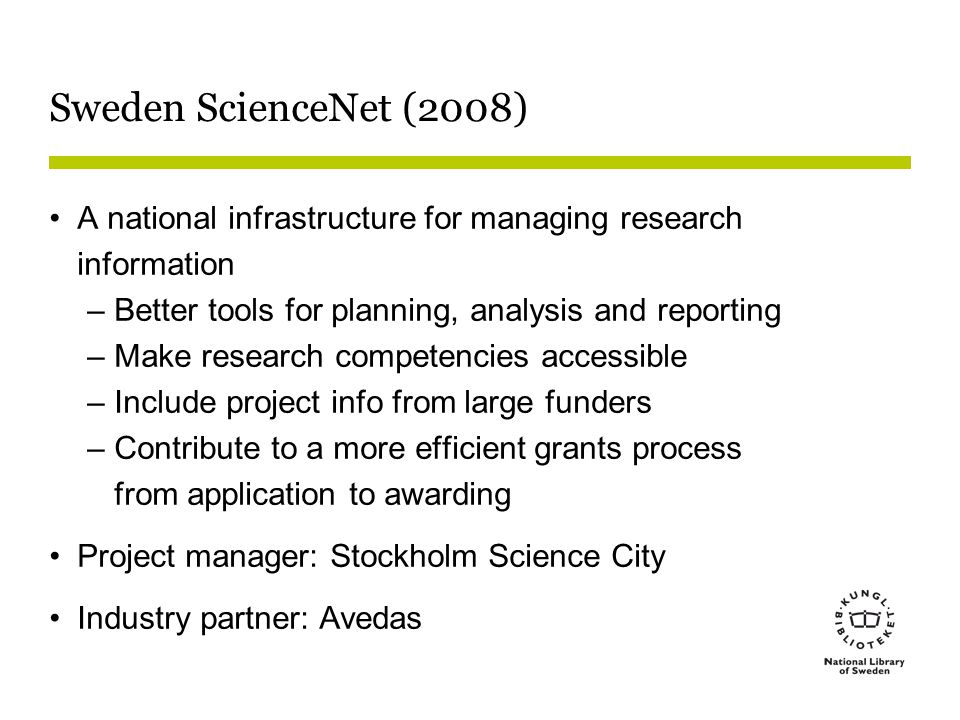 Sweden ScienceNet (2008) A national infrastructure for managing research information –Better tools for planning, analysis and reporting –Make research competencies accessible –Include project info from large funders –Contribute to a more efficient grants process from application to awarding Project manager: Stockholm Science City Industry partner: Avedas