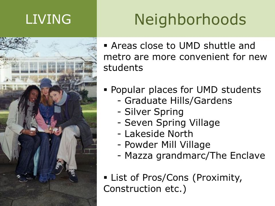 Neighborhoods  Areas close to UMD shuttle and metro are more convenient for new students  Popular places for UMD students - Graduate Hills/Gardens -