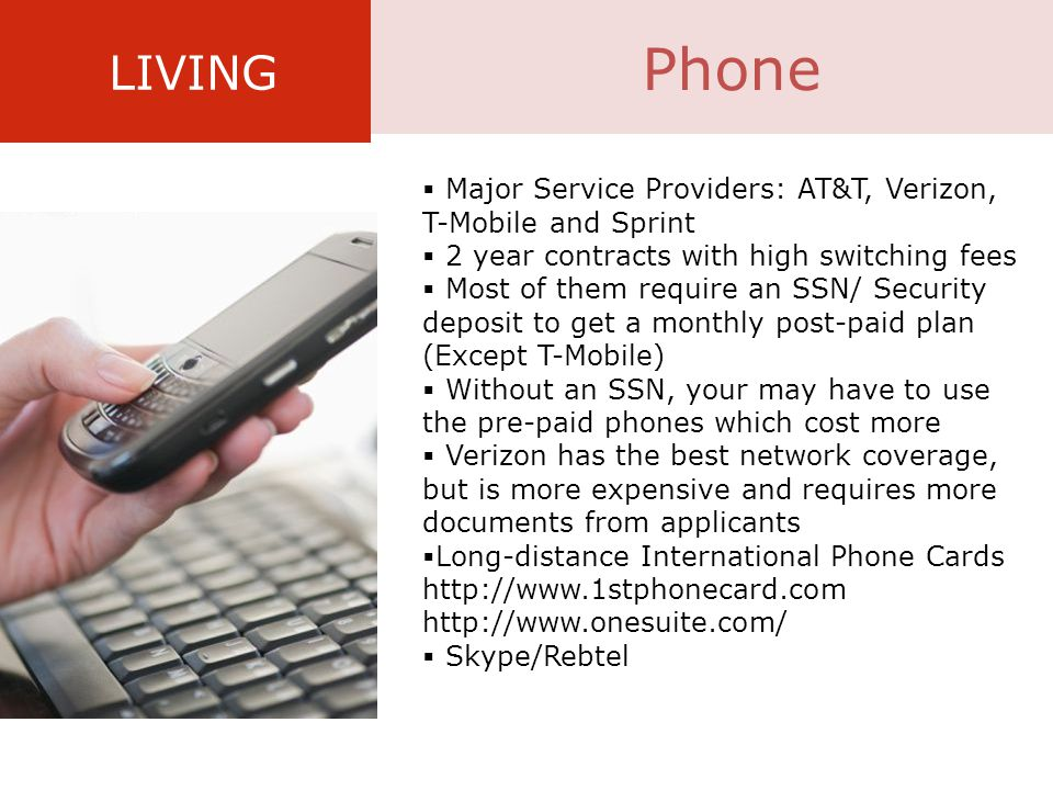 LIVING  Major Service Providers: AT&T, Verizon, T-Mobile and Sprint  2 year contracts with high switching fees  Most of them require an SSN/ Security deposit to get a monthly post-paid plan (Except T-Mobile)  Without an SSN, your may have to use the pre-paid phones which cost more  Verizon has the best network coverage, but is more expensive and requires more documents from applicants  Long-distance International Phone Cards http://www.1stphonecard.com http://www.onesuite.com/  Skype/Rebtel Phone