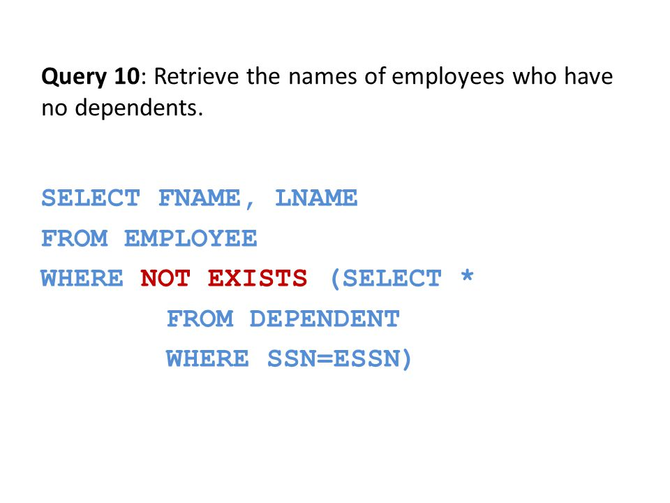SELECT FNAME, LNAME FROM EMPLOYEE WHERE NOT EXISTS (SELECT * FROM DEPENDENT WHERE SSN=ESSN) Query 10: Retrieve the names of employees who have no dependents.
