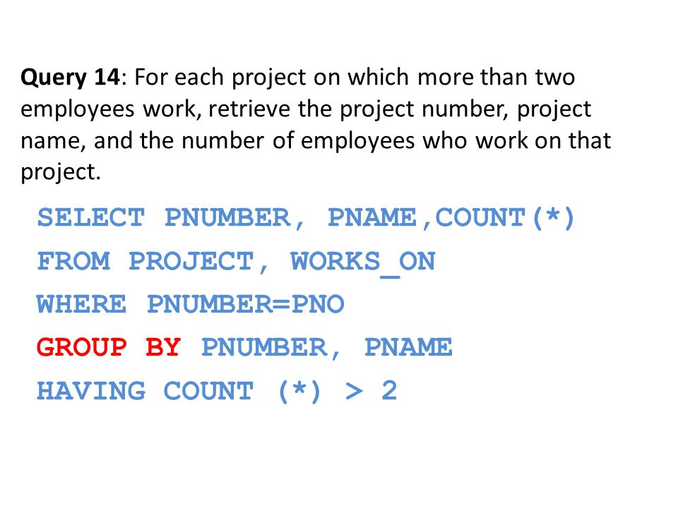 SELECT PNUMBER, PNAME,COUNT(*) FROM PROJECT, WORKS_ON WHERE PNUMBER=PNO GROUP BY PNUMBER, PNAME HAVING COUNT (*) > 2 Query 14: For each project on which more than two employees work, retrieve the project number, project name, and the number of employees who work on that project.